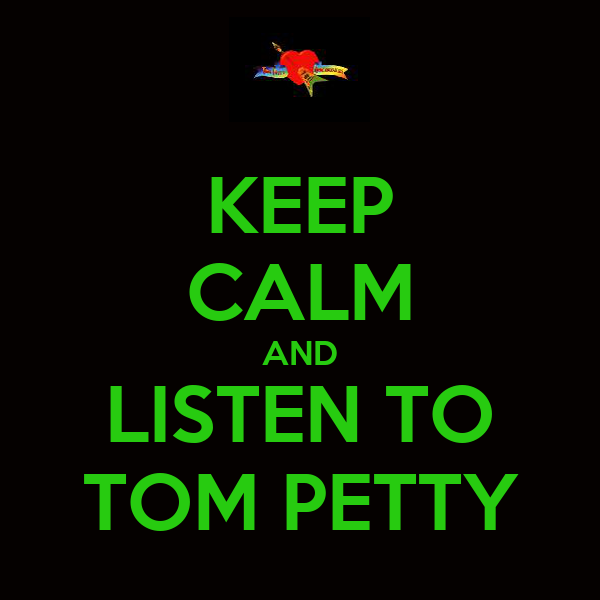 KEEP CALM AND LISTEN TO TOM PETTY