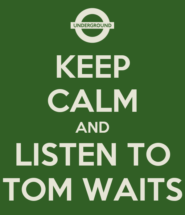 KEEP CALM AND LISTEN TO TOM WAITS
