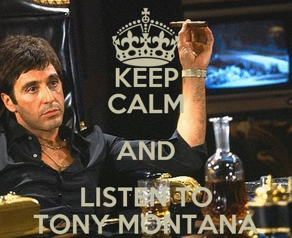 KEEP CALM AND LISTEN TO TONY MONTANA