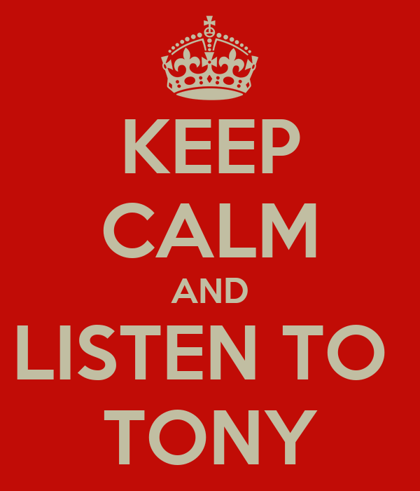 KEEP CALM AND LISTEN TO  TONY