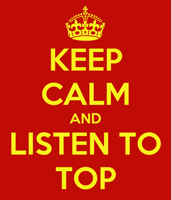 KEEP CALM AND LISTEN TO TOP