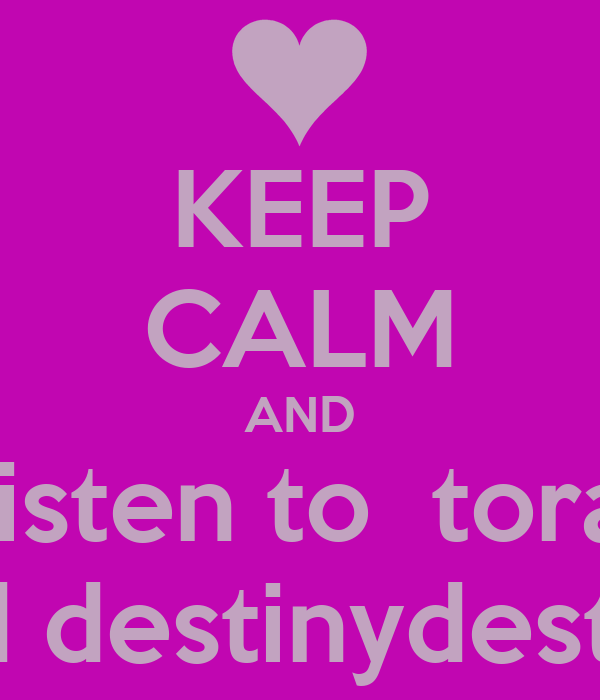 KEEP CALM AND listen to  tora and destinydestiny