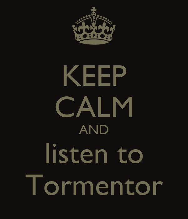 KEEP CALM AND listen to Tormentor