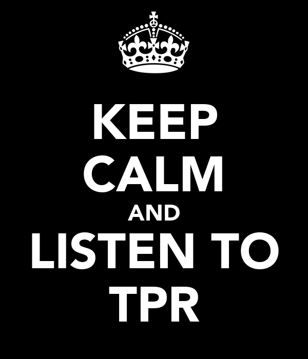 KEEP CALM AND LISTEN TO TPR