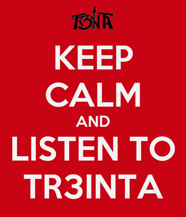 KEEP CALM AND LISTEN TO TR3INTA