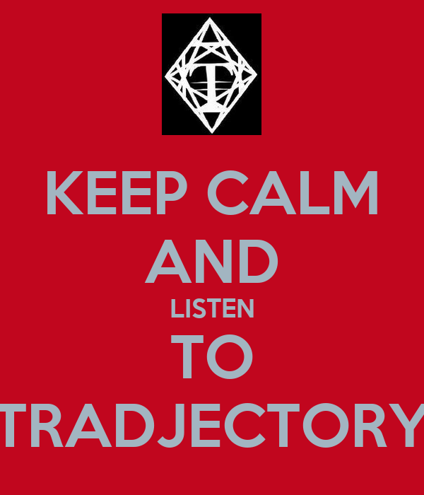 KEEP CALM AND LISTEN TO TRADJECTORY