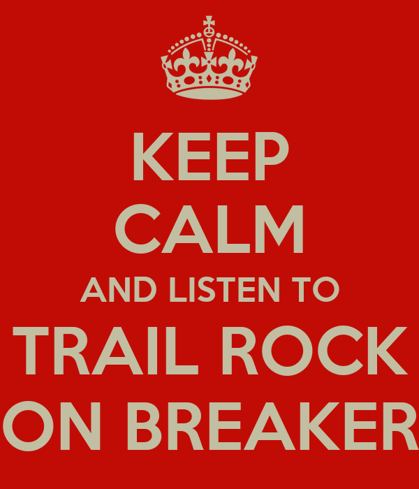 KEEP CALM AND LISTEN TO TRAIL ROCK ON BREAKER