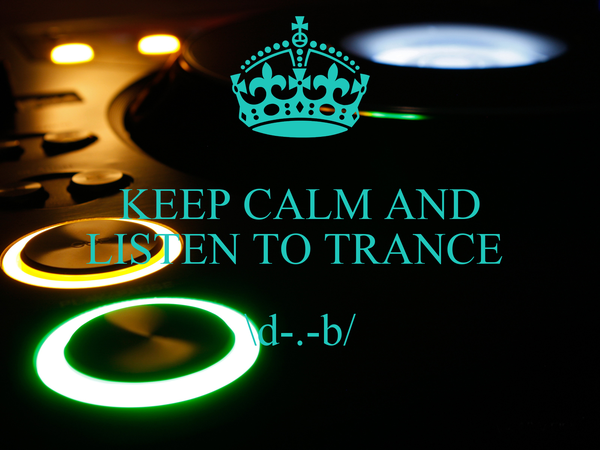KEEP CALM AND LISTEN TO TRANCE   \d-.-b/