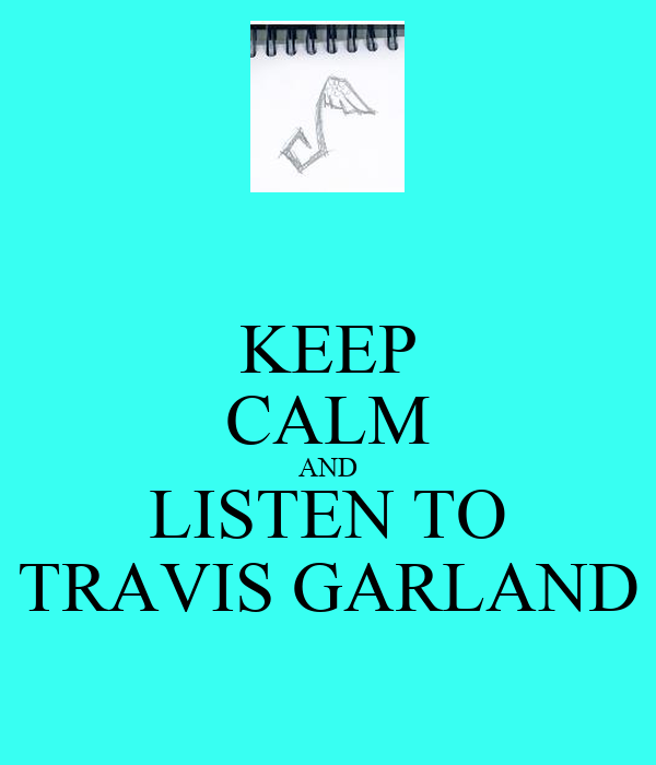 KEEP CALM AND LISTEN TO TRAVIS GARLAND