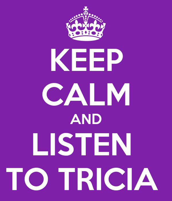 KEEP CALM AND LISTEN  TO TRICIA
