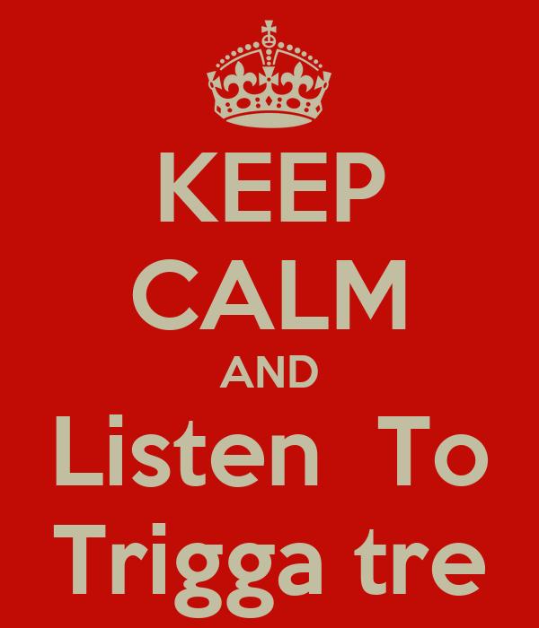 KEEP CALM AND Listen  To Trigga tre