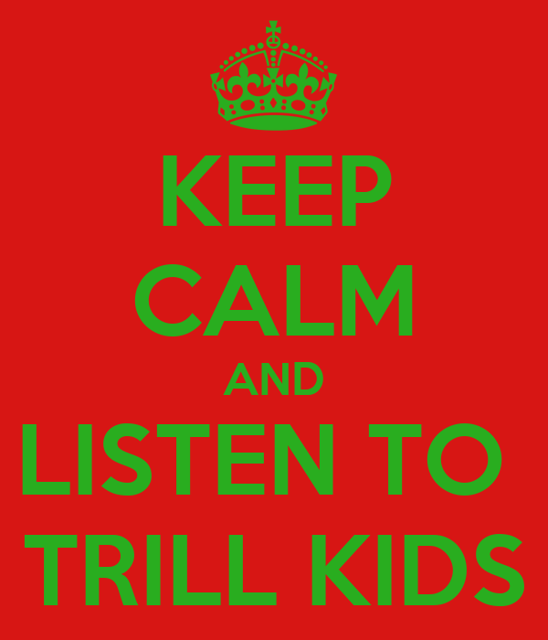 KEEP CALM AND LISTEN TO  TRILL KIDS