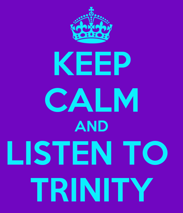 KEEP CALM AND LISTEN TO  TRINITY