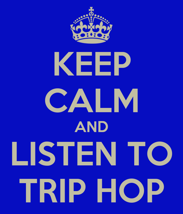 KEEP CALM AND LISTEN TO TRIP HOP