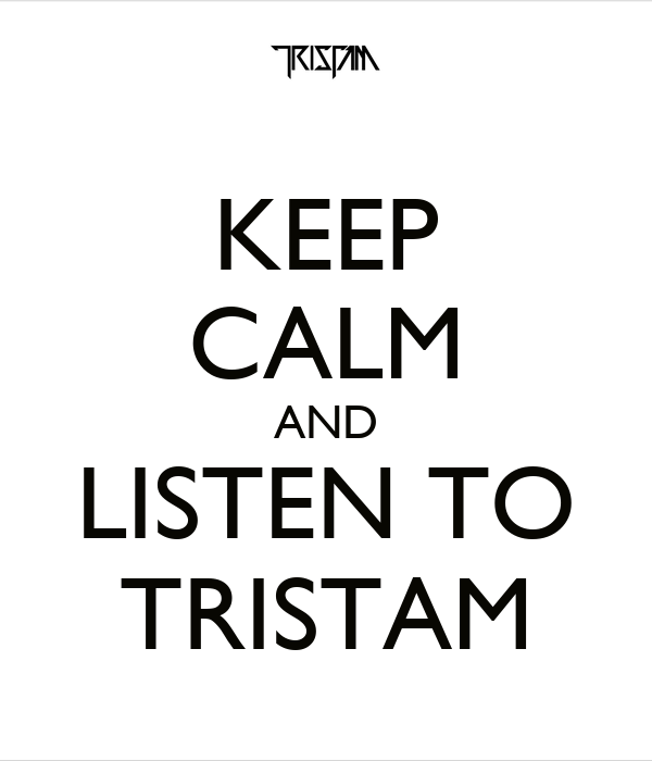 KEEP CALM AND LISTEN TO TRISTAM