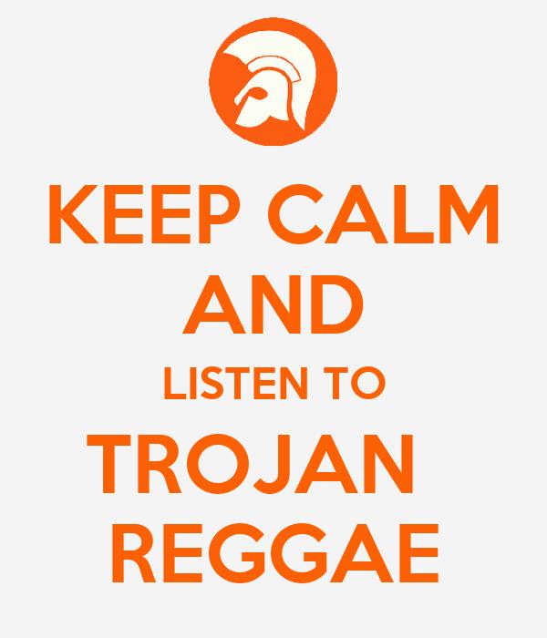 KEEP CALM AND LISTEN TO TROJAN   REGGAE