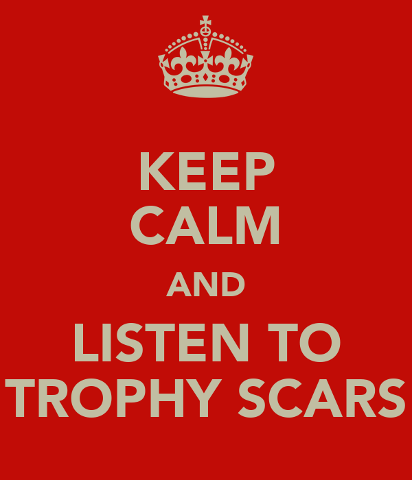 KEEP CALM AND LISTEN TO TROPHY SCARS