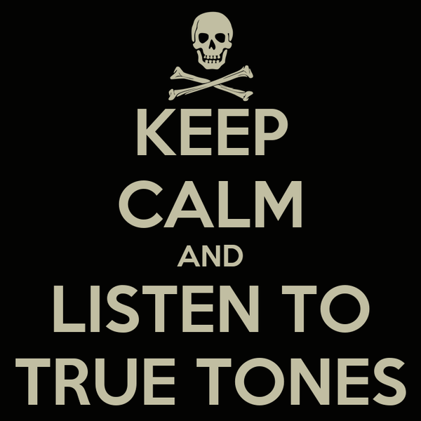 KEEP CALM AND LISTEN TO TRUE TONES