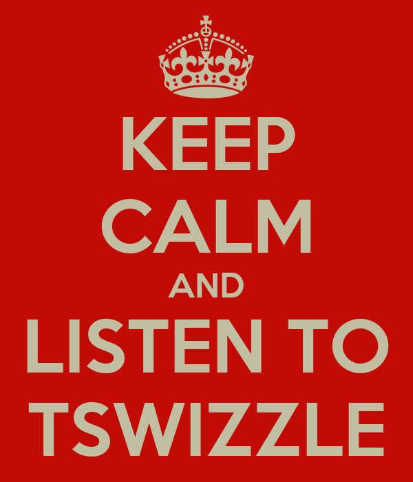 KEEP CALM AND LISTEN TO TSWIZZLE