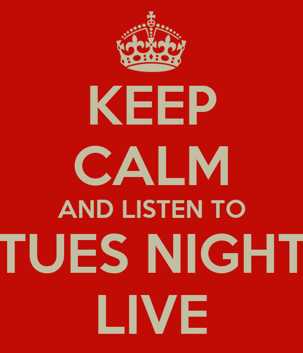 KEEP CALM AND LISTEN TO TUES NIGHT LIVE