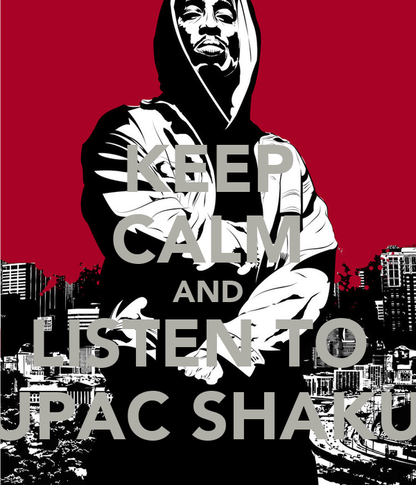 KEEP CALM AND LISTEN TO  TUPAC SHAKUR