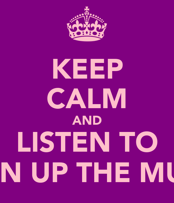 KEEP CALM AND LISTEN TO TURN UP THE MUSIC