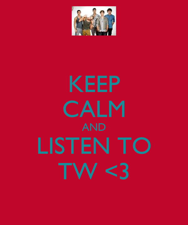 KEEP CALM AND LISTEN TO TW <3