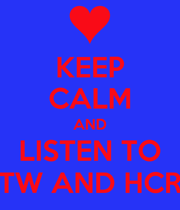 KEEP CALM AND LISTEN TO TW AND HCR
