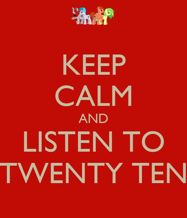 KEEP CALM AND LISTEN TO TWENTY TEN