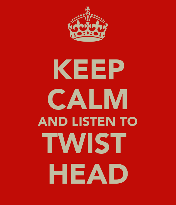 KEEP CALM AND LISTEN TO TWIST  HEAD