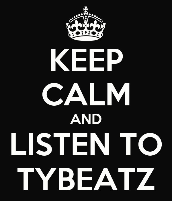 KEEP CALM AND LISTEN TO TYBEATZ