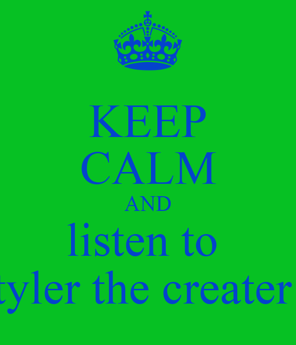 KEEP CALM AND listen to  tyler the creater