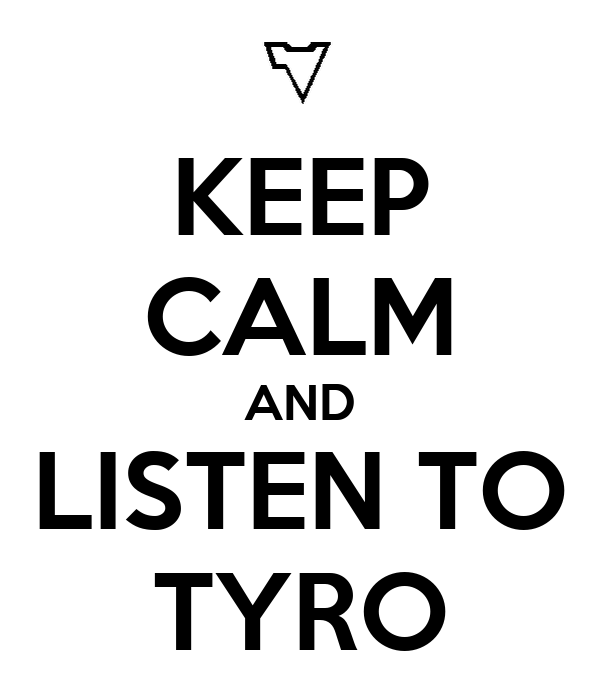 KEEP CALM AND LISTEN TO TYRO