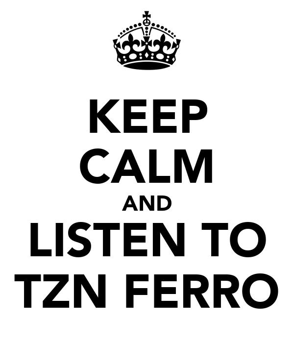 KEEP CALM AND LISTEN TO TZN FERRO