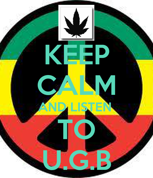 KEEP CALM AND LISTEN  TO U.G.B