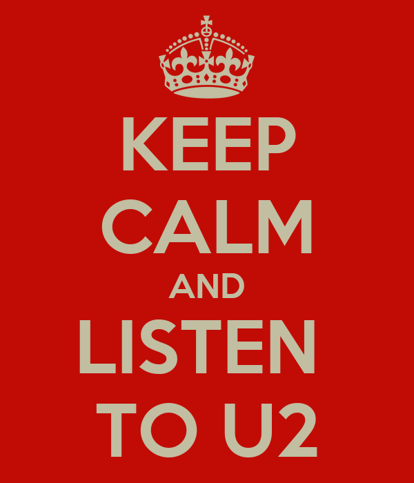 KEEP CALM AND LISTEN  TO U2