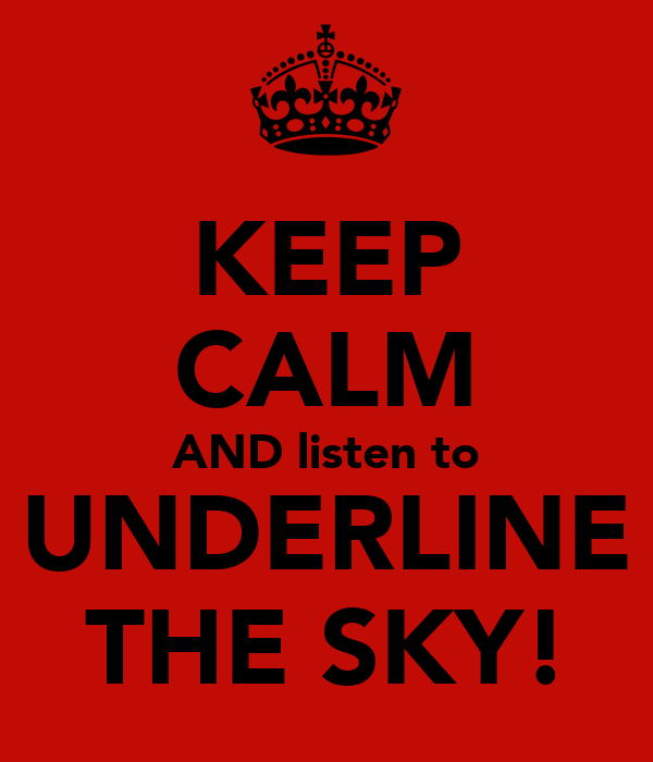 KEEP CALM AND listen to UNDERLINE THE SKY!