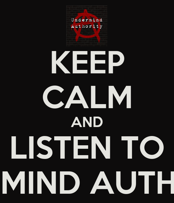 KEEP CALM AND LISTEN TO UNDERMIND AUTHORITY