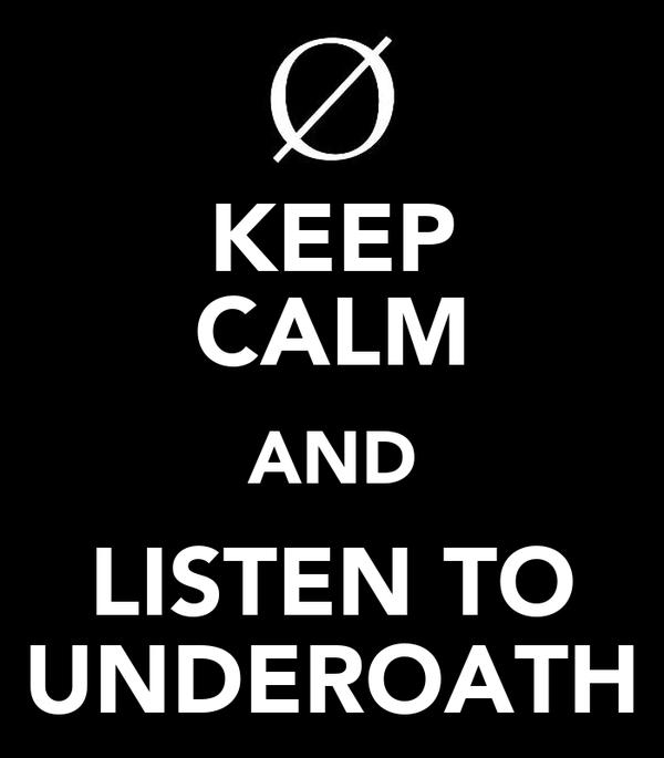 KEEP CALM AND LISTEN TO UNDEROATH