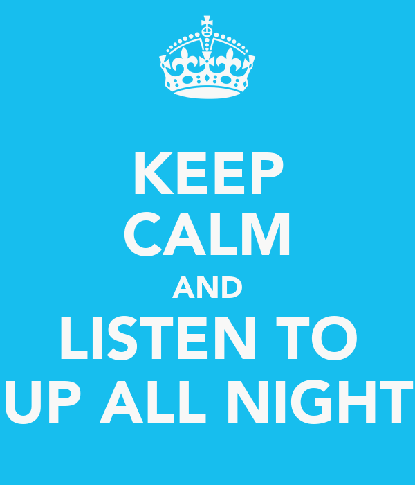 KEEP CALM AND LISTEN TO UP ALL NIGHT