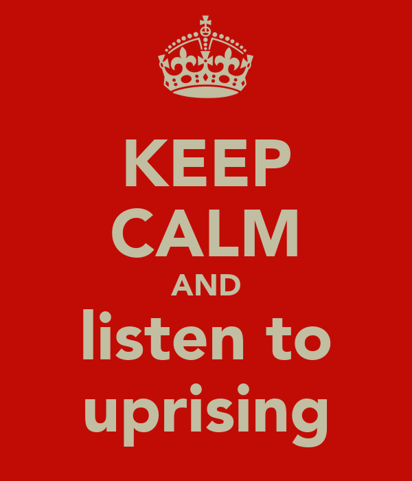 KEEP CALM AND listen to uprising