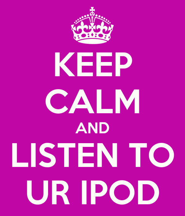 KEEP CALM AND LISTEN TO UR IPOD