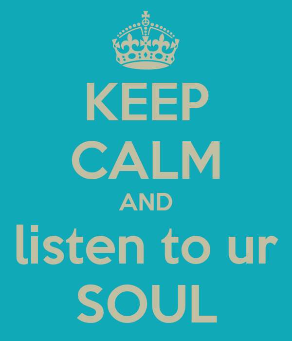 KEEP CALM AND listen to ur SOUL