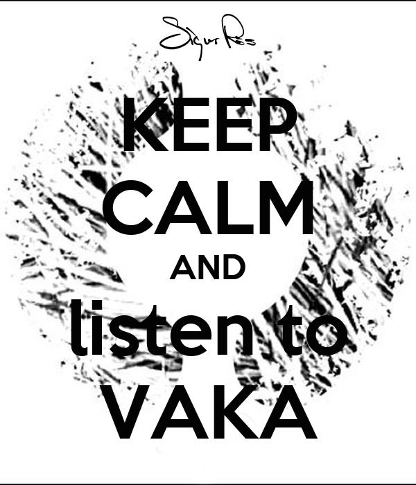 KEEP CALM AND listen to VAKA