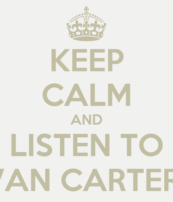 KEEP CALM AND LISTEN TO VAN CARTER
