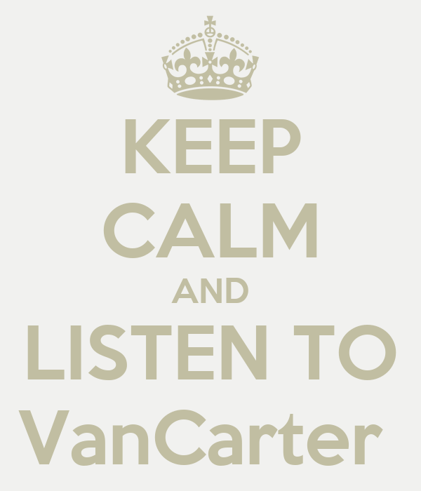 KEEP CALM AND LISTEN TO VanCarter