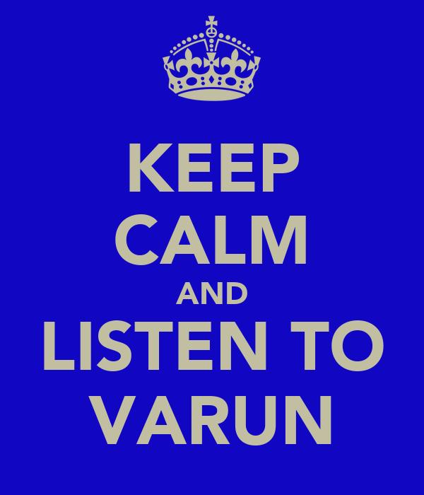 KEEP CALM AND LISTEN TO VARUN