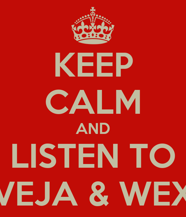 KEEP CALM AND LISTEN TO VEJA & WEX