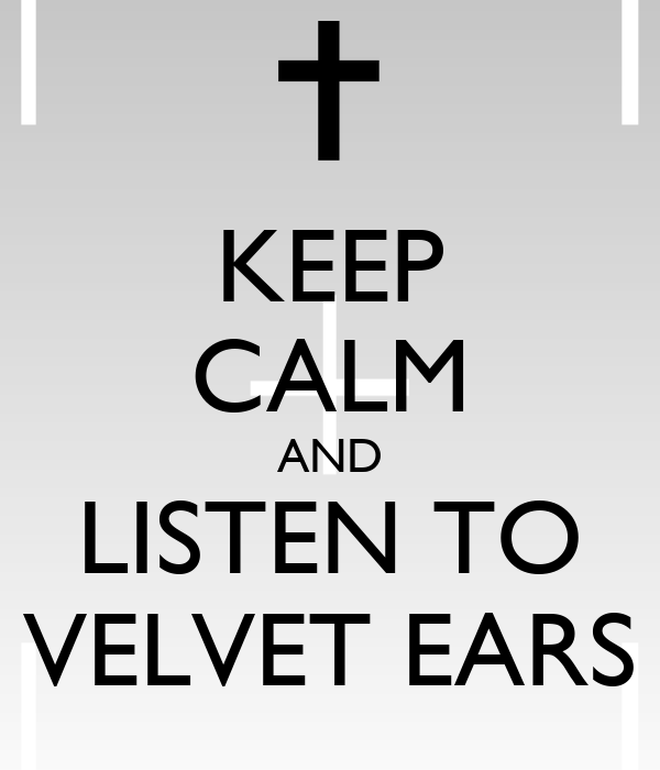 KEEP CALM AND LISTEN TO VELVET EARS