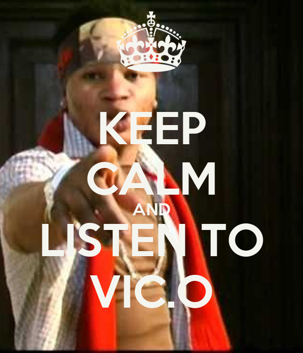 KEEP CALM AND LISTEN TO VIC.O